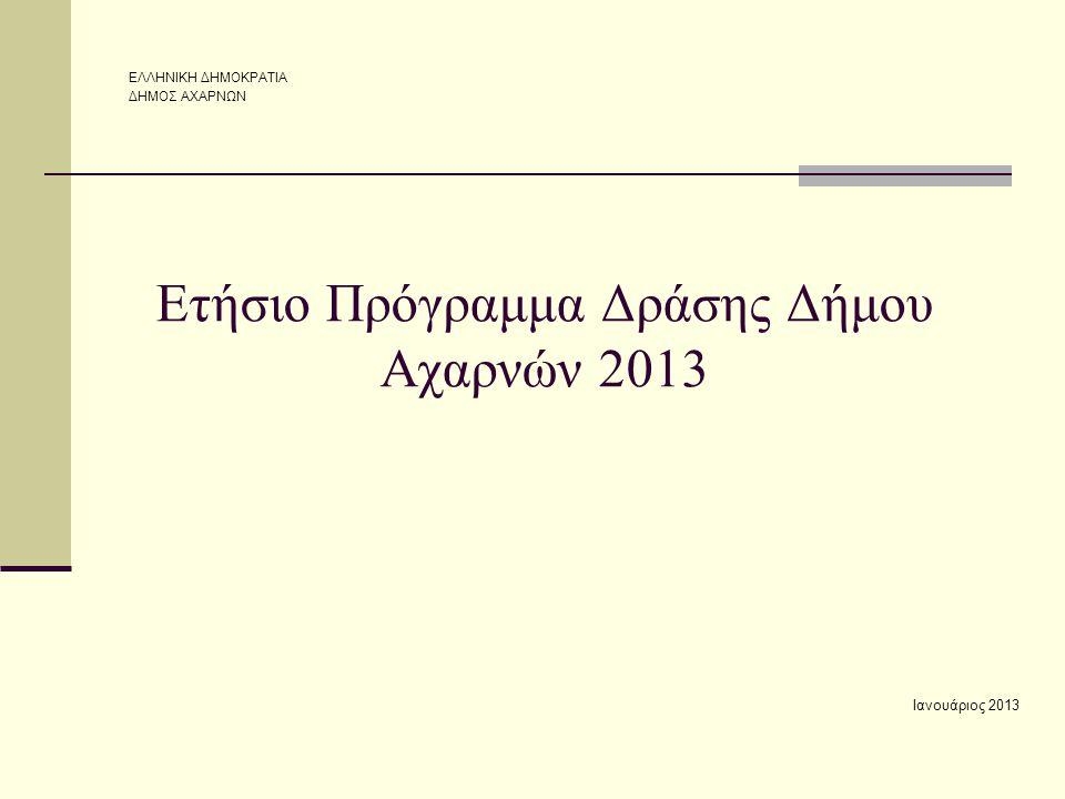Ετήσιο Πρόγραμμα Δράσης Δήμου Αχαρνών 2013 Ιανουάριος 2013 ΕΛΛΗΝΙΚΗ ΔΗΜΟΚΡΑΤΙΑ ΔΗΜΟΣ ΑΧΑΡΝΩΝ