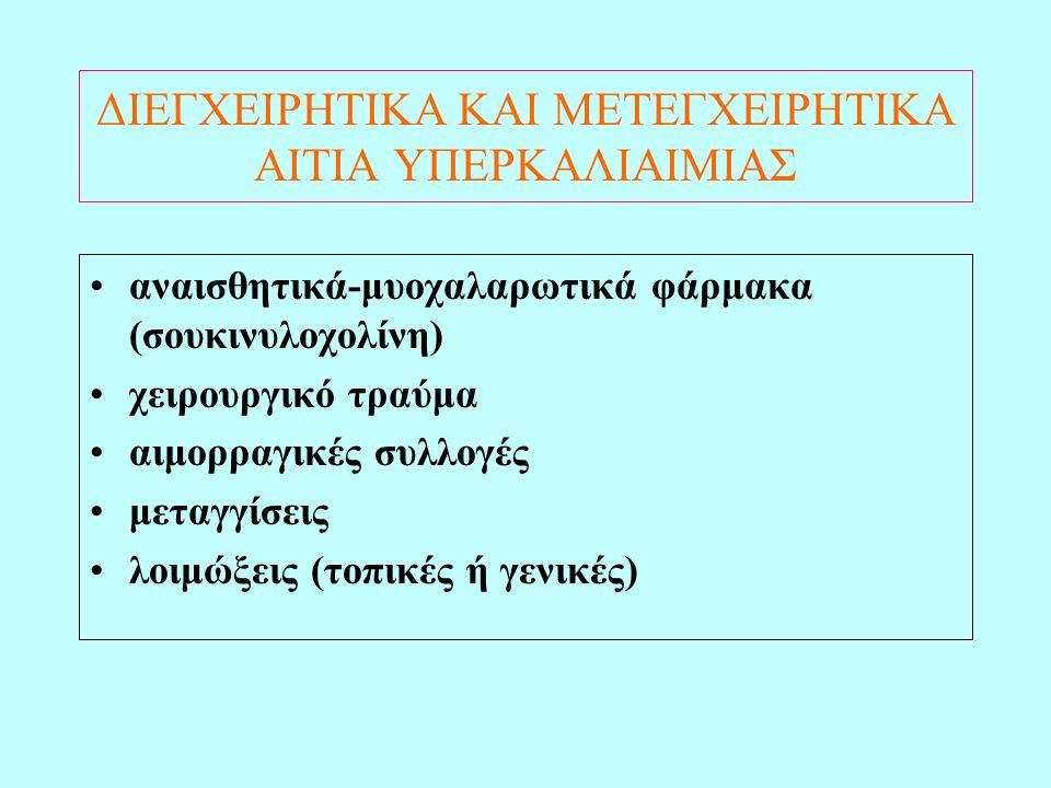 ΔΙΕΓΧΕΙΡΗΤΙΚΑ ΚΑΙ ΜΕΤΕΓΧΕΙΡΗΤΙΚΑ ΑΙΤΙΑ ΥΠΕΡΚΑΛΙΑΙΜΙΑΣ •αναισθητικά-μυοχαλαρωτικά φάρμακα (σουκινυλοχολίνη) •χειρουργικό τραύμα •αιμορραγικές συλλογές