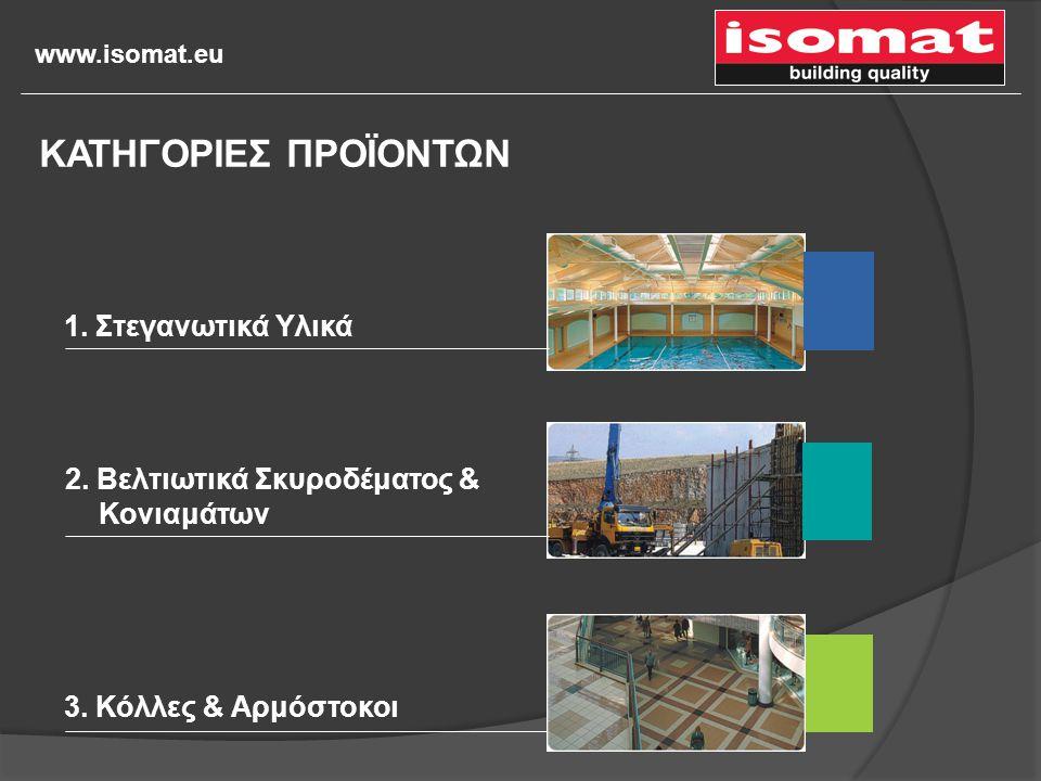 www.isomat.eu 1. Στεγανωτικά Υλικά 2. Βελτιωτικά Σκυροδέματος & Κονιαμάτων 3. Κόλλες & Αρμόστοκοι ΚΑΤΗΓΟΡΙΕΣ ΠΡΟΪΟΝΤΩΝ
