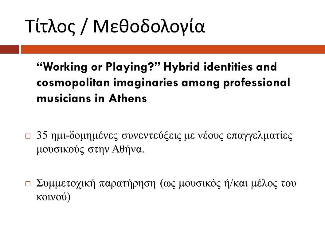 Τίτλος / Μεθοδολογία Working or Playing Hybrid identities and cosmopolitan imaginaries among professional musicians in Athens  35 ημι-δομημένες συνεντεύξεις με νέους επαγγελματίες μουσικούς στην Αθήνα.