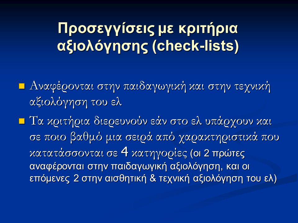 Προσεγγίσεις με κριτήρια αξιολόγησης (check-lists)  Αναφέρονται στην παιδαγωγική και στην τεχνική αξιολόγηση του ελ  Τα κριτήρια διερευνούν εάν στο