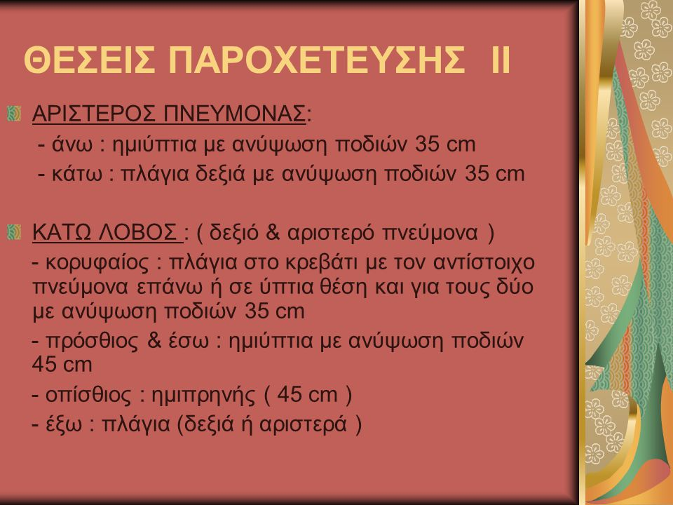 ΘΕΣΕΙΣ ΠΑΡΟΧΕΤΕΥΣΗΣ ΙΙ ΑΡΙΣΤΕΡΟΣ ΠΝΕΥΜΟΝΑΣ: - άνω : ημιύπτια με ανύψωση ποδιών 35 cm - κάτω : πλάγια δεξιά με ανύψωση ποδιών 35 cm ΚΑΤΩ ΛΟΒΟΣ : ( δεξιό & αριστερό πνεύμονα ) - κορυφαίος : πλάγια στο κρεβάτι με τον αντίστοιχο πνεύμονα επάνω ή σε ύπτια θέση και για τους δύο με ανύψωση ποδιών 35 cm - πρόσθιος & έσω : ημιύπτια με ανύψωση ποδιών 45 cm - οπίσθιος : ημιπρηνής ( 45 cm ) - έξω : πλάγια (δεξιά ή αριστερά )