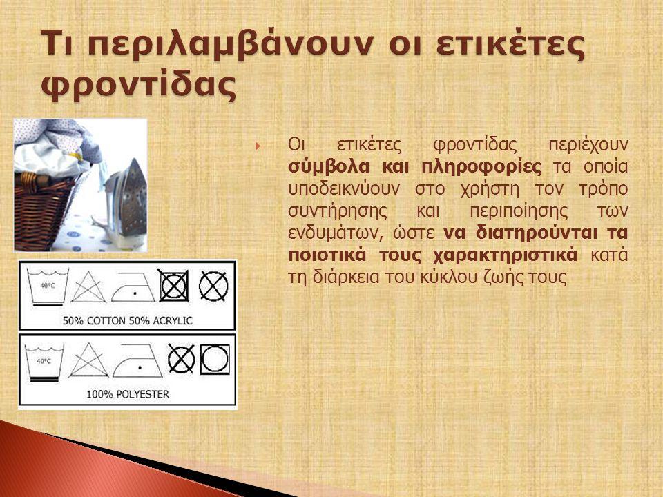  Oι ετικέτες φροντίδας περιέχουν σύμβολα και πληροφορίες τα οποία υποδεικνύουν στο χρήστη τον τρόπο συντήρησης και περιποίησης των ενδυμάτων, ώστε να