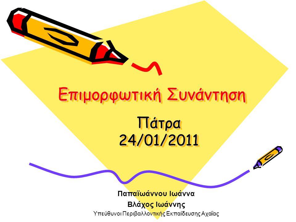 Επιμορφωτική Συνάντηση Πάτρα 24/01/2011 Παπαϊωάννου Ιωάννα Βλάχος Ιωάννης Υπεύθυνοι Περιβαλλοντικής Εκπαίδευσης Αχαΐας