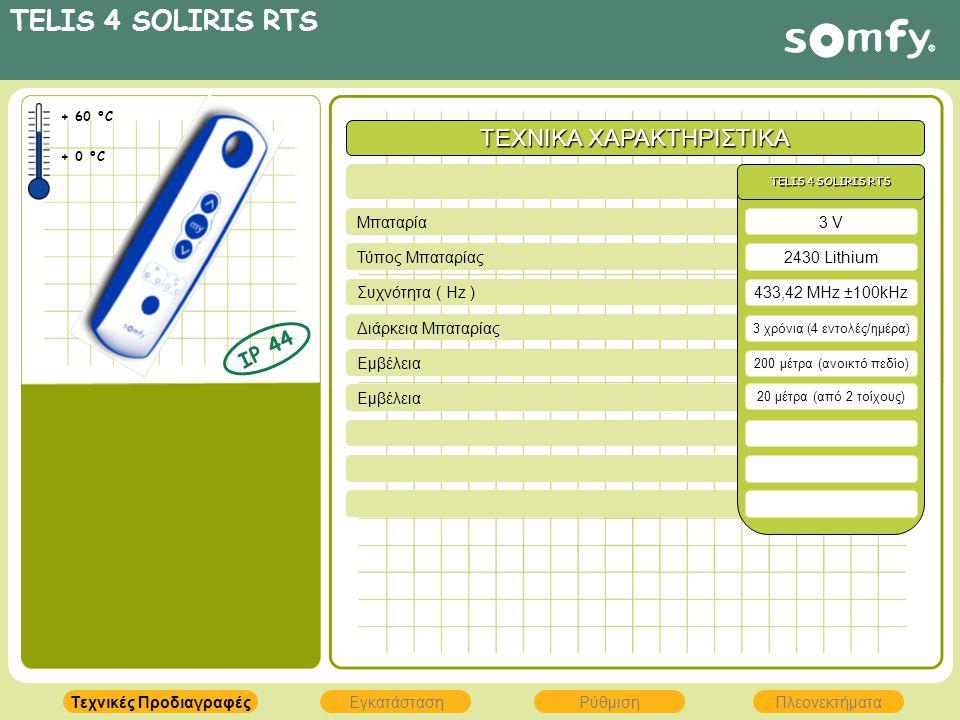 TELIS 4 SOLIRIS RTS ΤΕΧΝΙΚΑ ΧΑΡΑΚΤΗΡΙΣΤΙΚΑ Εμβέλεια Διάρκεια Μπαταρίας Συχνότητα ( Hz ) Τύπος Μπαταρίας Μπαταρία 2430 Lithium 433,42 MHz ±100kHz TELIS