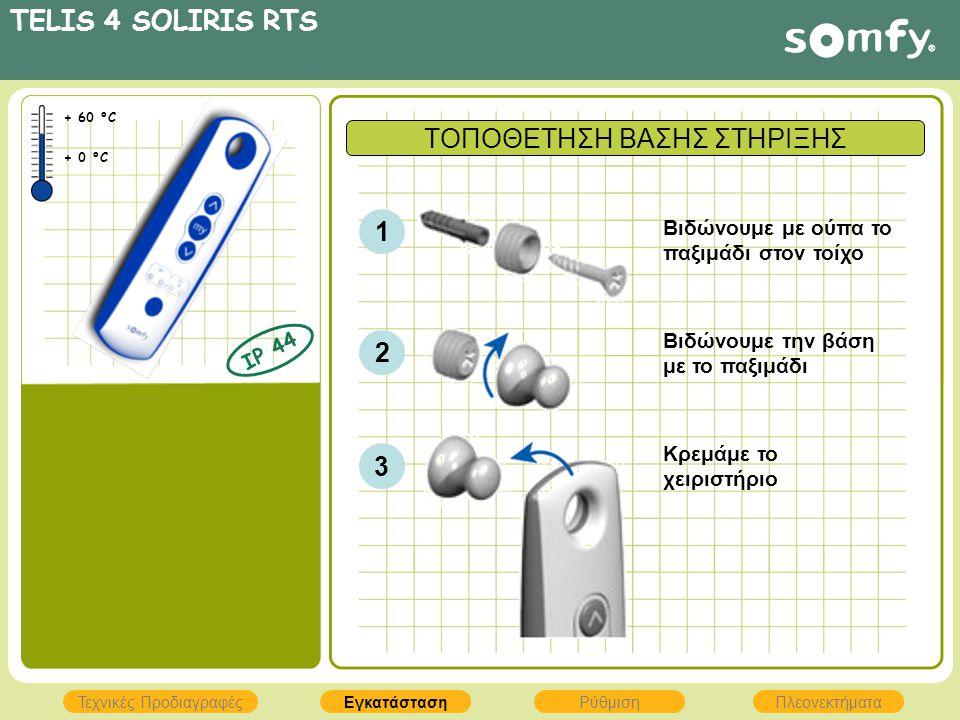 TELIS 4 SOLIRIS RTS ΕγκατάστασηΡύθμισηΠλεονεκτήματα Τεχνικές Προδιαγραφές IP 44 + 60 °C + 0 °C ΤΟΠΟΘΕΤΗΣΗ ΒΑΣΗΣ ΣΤΗΡΙΞΗΣ 1 2 3 Βιδώνουμε με ούπα το πα