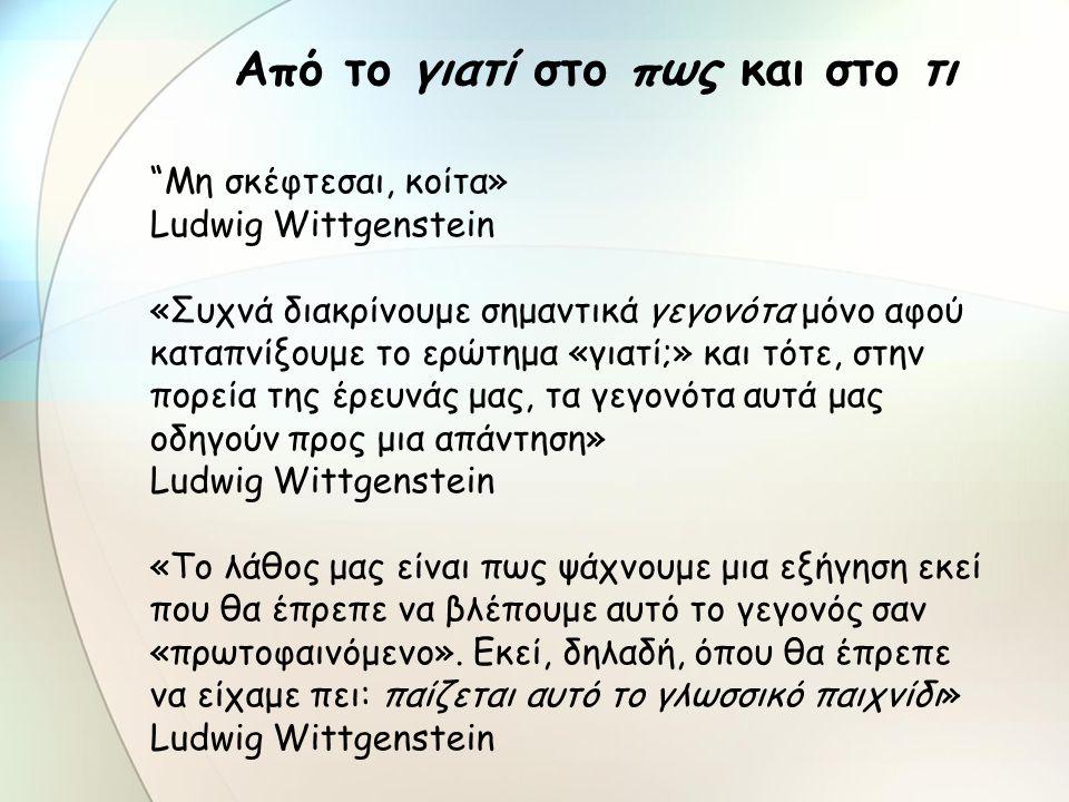 Mη σκέφτεσαι, κοίτα» Ludwig Wittgenstein «Συχνά διακρίνουμε σημαντικά γεγονότα μόνο αφού καταπνίξουμε το ερώτημα «γιατί;» και τότε, στην πορεία της έρευνάς μας, τα γεγονότα αυτά μας οδηγούν προς μια απάντηση» Ludwig Wittgenstein «Το λάθος μας είναι πως ψάχνουμε μια εξήγηση εκεί που θα έπρεπε να βλέπουμε αυτό το γεγονός σαν «πρωτοφαινόμενο».