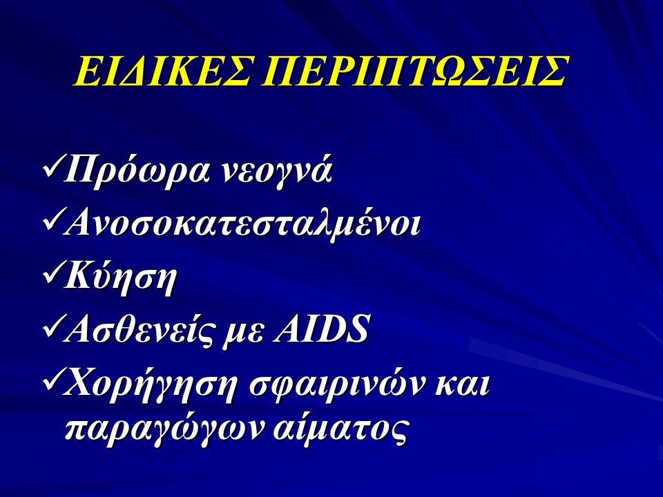 EΙΔΙΚΕΣ ΠΕΡΙΠΤΩΣΕΙΣ  Πρόωρα νεογνά  Ανοσοκατεσταλμένοι  Κύηση  Ασθενείς με AIDS  Χορήγηση σφαιρινών και παραγώγων αίματος