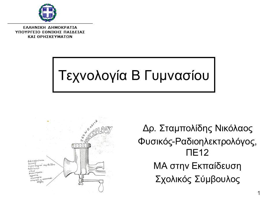 1 Τεχνολογία Β Γυμνασίου Δρ. Σταμπολίδης Νικόλαος Φυσικός-Ραδιοηλεκτρολόγος, ΠΕ12 ΜΑ στην Εκπαίδευση Σχολικός Σύμβουλος ΕΛΛΗΝΙΚΗ ΔΗΜΟΚΡΑΤΙΑ ΥΠΟΥΡΓΕΙΟ