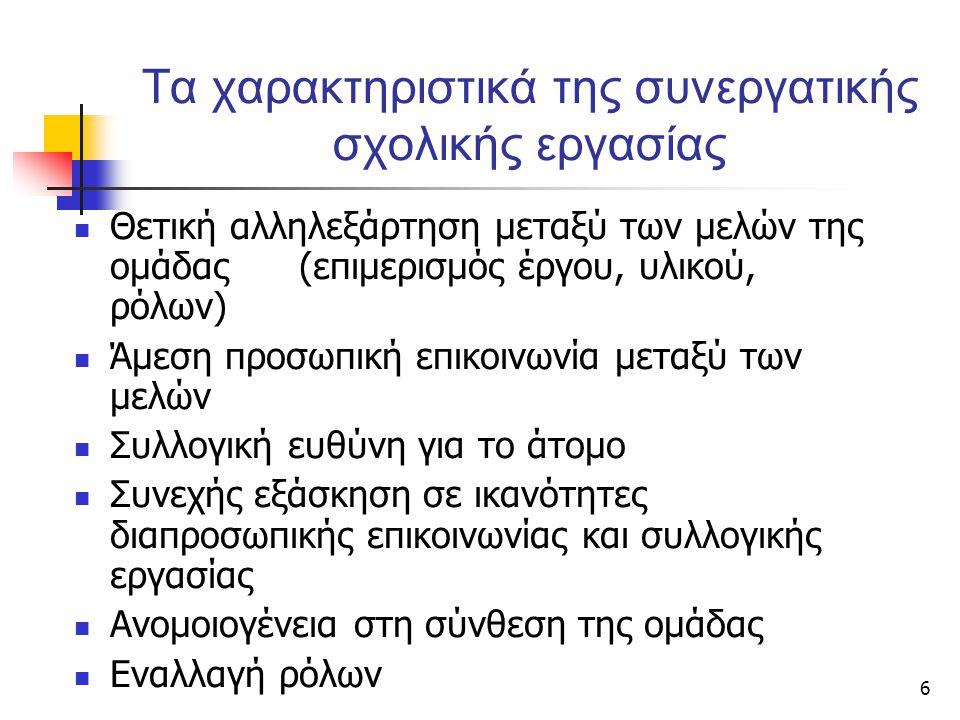 6 Τα χαρακτηριστικά της συνεργατικής σχολικής εργασίας  Θετική αλληλεξάρτηση μεταξύ των μελών της ομάδας (επιμερισμός έργου, υλικού, ρόλων)  Άμεση π