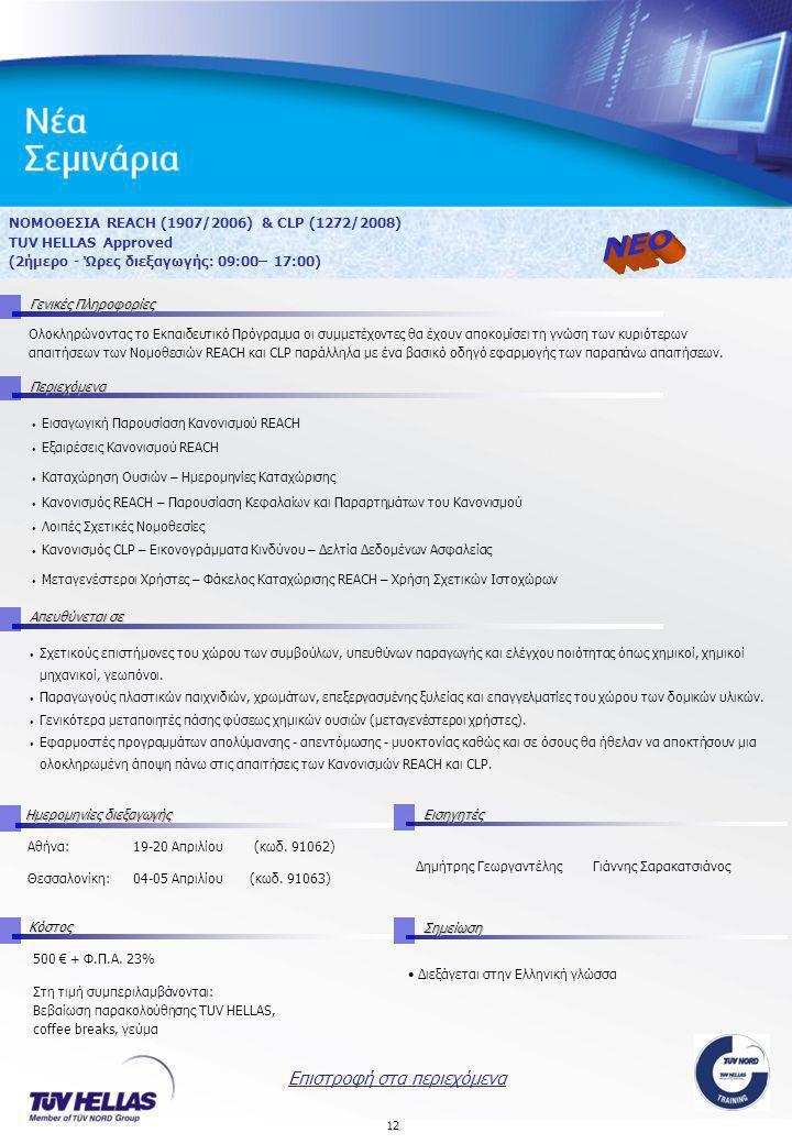 12 ΝΟΜΟΘΕΣΙΑ REACH (1907/2006) & CLP (1272/2008) TUV HELLAS Approved (2ήμερο - Ώρες διεξαγωγής: 09:00– 17:00) Γενικές Πληροφορίες Περιεχόμενα Απευθύνεται σε ΚόστοςΣημείωση Ημερομηνίες διεξαγωγής Εισηγητές 500 € + Φ.Π.Α.