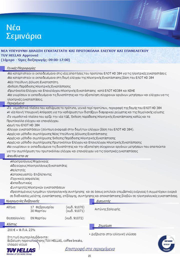 16 ΝΕΑ ΥΠΕΥΘΥΝΗ ΔΗΛΩΣΗ ΕΓΚΑΤΑΣΤΑΤΗ ΚΑΙ ΠΡΩΤΟΚΟΛΛΑ ΕΛΕΓΧΟΥ ΚΑΙ ΕΠΑΝΕΛΕΓΧΟΥ TUV HELLAS Approved (1ήμερο - Ώρες διεξαγωγής: 09:00-17:00) Γενικές Πληροφορίες Περιεχόμενα Απευθύνεται σε Ημερομηνίες διεξαγωγής Εισηγητής Αθήνα:17 Φεβρουαρίου (κωδ.