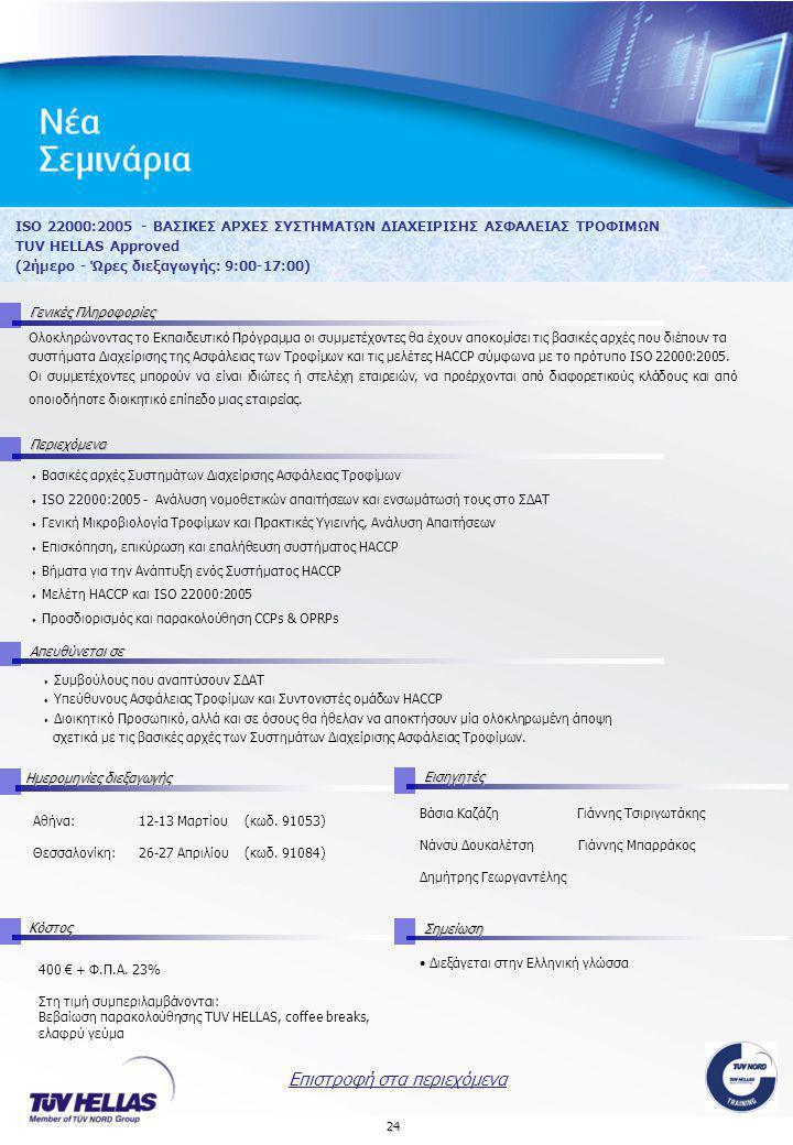 24 ISO 22000:2005 - ΒΑΣΙΚΕΣ ΑΡΧΕΣ ΣΥΣΤΗΜΑΤΩΝ ΔΙΑΧΕΙΡΙΣΗΣ ΑΣΦΑΛΕΙΑΣ ΤΡΟΦΙΜΩΝ TUV HELLAS Approved (2ήμερο - Ώρες διεξαγωγής: 9:00-17:00) Γενικές Πληροφορίες Περιεχόμενα Απευθύνεται σε Ημερομηνίες διεξαγωγής Εισηγητές Αθήνα:12-13 Μαρτίου (κωδ.