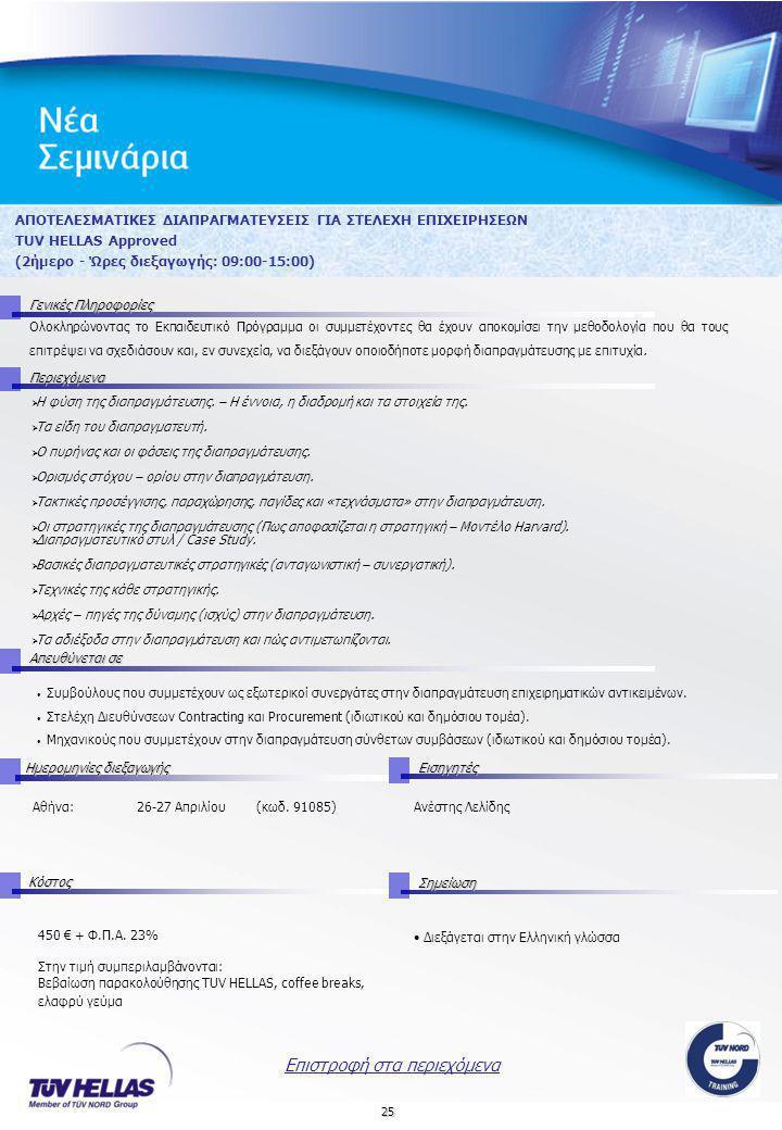 25 ΑΠΟΤΕΛΕΣΜΑΤΙΚΕΣ ΔΙΑΠΡΑΓΜΑΤΕΥΣΕΙΣ ΓΙΑ ΣΤΕΛΕΧΗ ΕΠΙΧΕΙΡΗΣΕΩΝ TUV HELLAS Approved (2ήμερο - Ώρες διεξαγωγής: 09:00-15:00) Γενικές Πληροφορίες Περιεχόμενα Απευθύνεται σε Ημερομηνίες διεξαγωγής Εισηγητές Αθήνα:26-27 Απριλίου (κωδ.