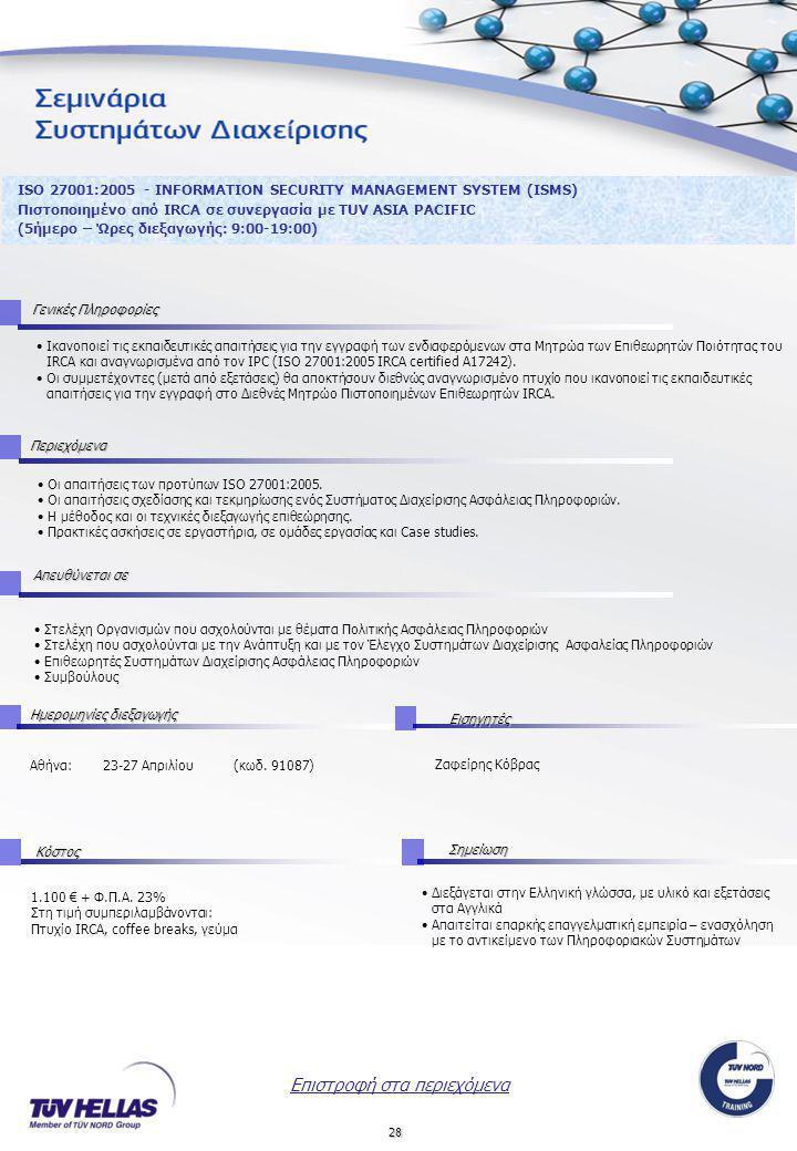 28 ISO 27001:2005 - INFORMATION SECURITY MANAGEMENT SYSTEM (ISMS) Πιστοποιημένο από IRCA σε συνεργασία με TUV ASIA PACIFIC (5ήμερο – Ώρες διεξαγωγής: 9:00-19:00) •Οι απαιτήσεις των προτύπων ISO 27001:2005.