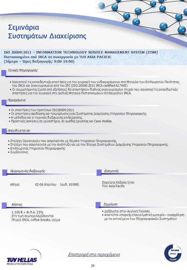29 ISO 20000:2011 - INFORMATION TECHNOLOGY SERVICE MANAGEMENT SYSTEM (ITSM) Πιστοποιημένο από IRCA σε συνεργασία με TUV ASIA PACIFIC (5ήμερο – Ώρες διεξαγωγής: 9:00-19:00) Γενικές Πληροφορίες •Ικανοποιεί τις εκπαιδευτικές απαιτήσεις για την εγγραφή των ενδιαφερόμενων στα Μητρώα των Επιθεωρητών Ποιότητας του IRCA και αναγνωρισμένα από τον IPC (ISO 20000:2011 ΙRCA certified A17405).