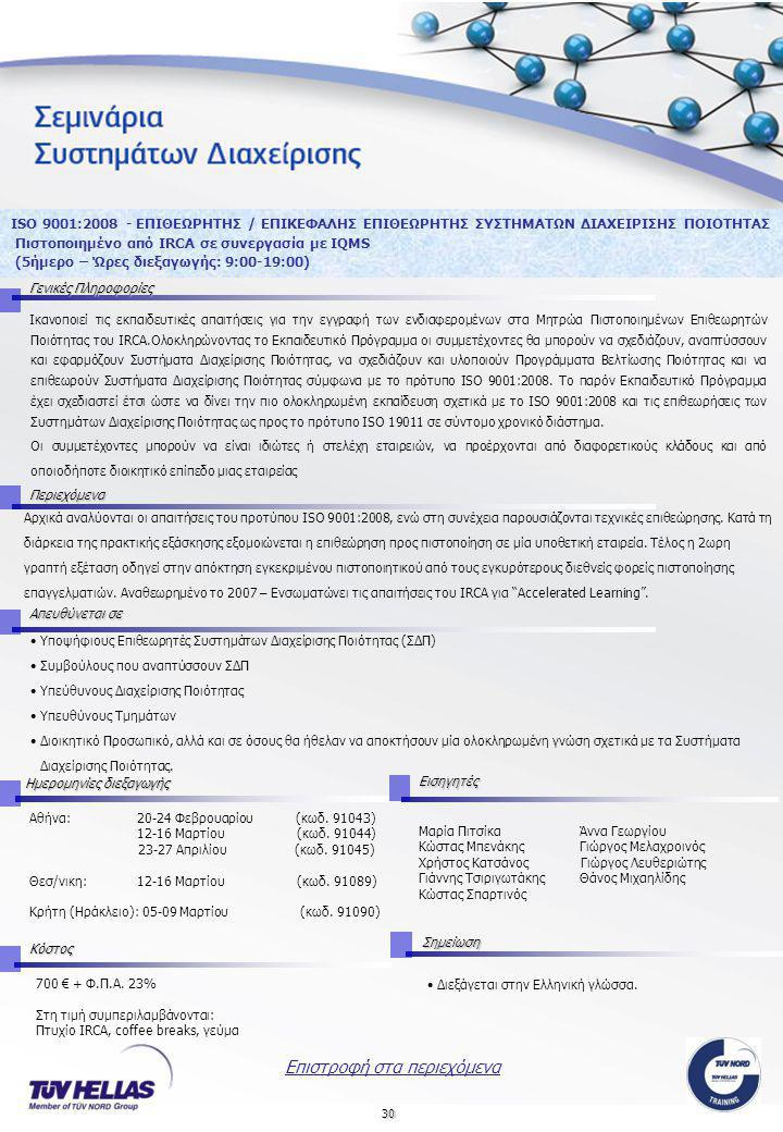 30 ISO 9001:2008 - ΕΠΙΘΕΩΡΗΤΗΣ / ΕΠΙΚΕΦΑΛΗΣ ΕΠΙΘΕΩΡΗΤΗΣ ΣΥΣΤΗΜΑΤΩΝ ΔΙΑΧΕΙΡΙΣΗΣ ΠΟΙΟΤΗΤΑΣ Πιστοποιημένο από IRCA σε συνεργασία με IQMS (5ήμερο – Ώρες διεξαγωγής: 9:00-19:00) Γενικές Πληροφορίες Περιεχόμενα Απευθύνεται σε Κόστος Ημερομηνίες διεξαγωγής Αθήνα: 20-24 Φεβρουαρίου (κωδ.