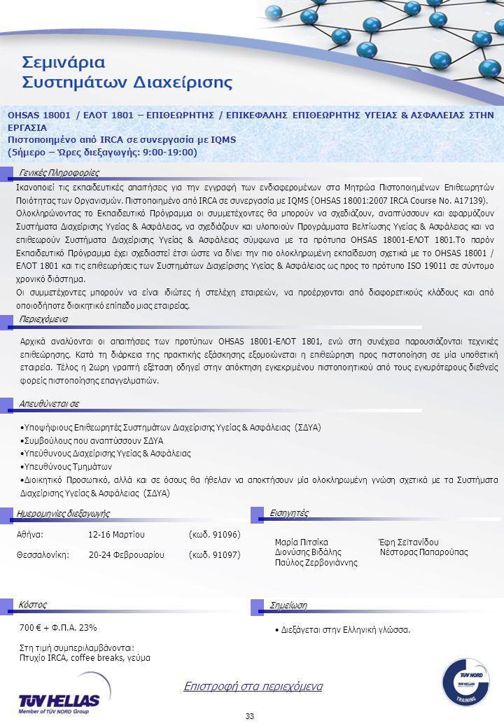 33 OHSAS 18001 / ΕΛΟΤ 1801 – ΕΠΙΘΕΩΡΗΤΗΣ / ΕΠΙΚΕΦΑΛΗΣ ΕΠΙΘΕΩΡΗΤΗΣ ΥΓΕΙΑΣ & ΑΣΦΑΛΕΙΑΣ ΣΤΗΝ ΕΡΓΑΣΙΑ Πιστοποιημένο από IRCA σε συνεργασία με IQMS (5ήμερο – Ώρες διεξαγωγής: 9:00-19:00) Γενικές Πληροφορίες Ικανοποιεί τις εκπαιδευτικές απαιτήσεις για την εγγραφή των ενδιαφερομένων στα Μητρώα Πιστοποιημένων Επιθεωρητών Ποιότητας των Οργανισμών.