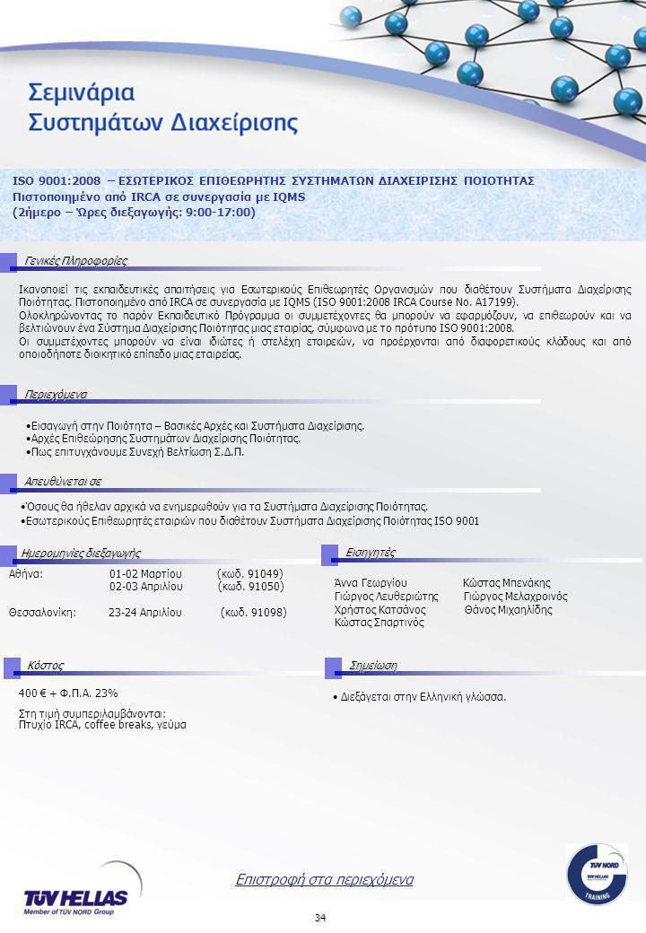 34 ISO 9001:2008 – ΕΣΩΤΕΡΙΚΟΣ ΕΠΙΘΕΩΡΗΤΗΣ ΣΥΣΤΗΜΑΤΩΝ ΔΙΑΧΕΙΡΙΣΗΣ ΠΟΙΟΤΗΤΑΣ Πιστοποιημένο από IRCA σε συνεργασία με IQMS (2ήμερο – Ώρες διεξαγωγής: 9:00-17:00) Γενικές Πληροφορίες Περιεχόμενα Απευθύνεται σε Αθήνα: 01-02 Μαρτίου (κωδ.