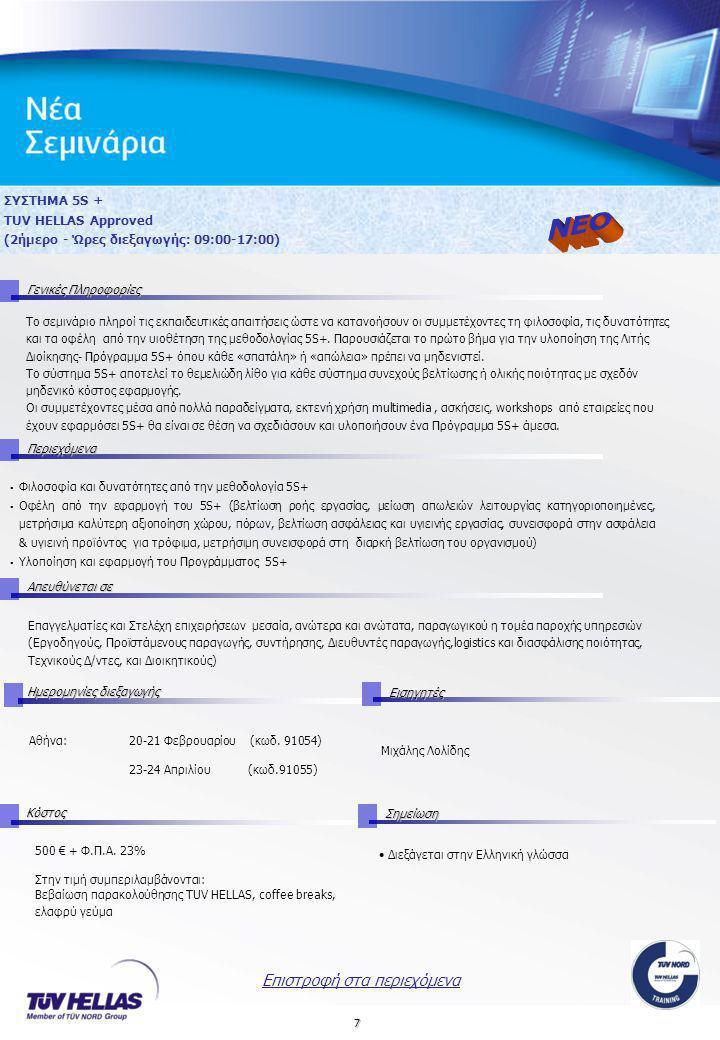 7 ΣΥΣΤΗΜΑ 5S + TUV HELLAS Approved (2ήμερο - Ώρες διεξαγωγής: 09:00-17:00) Γενικές Πληροφορίες Περιεχόμενα Απευθύνεται σε Ημερομηνίες διεξαγωγής Εισηγητές Αθήνα: 20-21 Φεβρουαρίου (κωδ.