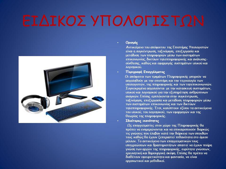ΕΙΔΙΚΟΣ ΥΠΟΛΟΓΙΣΤΩΝ • Ορισμός Αντικείμενο του απόφοιτου της Επιστήμης Υπολογιστών είναι η συγκέντρωση, ταξινόμηση, επεξεργασία και μετάδοση των πληροφοριών μέσω των συστημάτων επικοινωνίας, δικτύων τηλεπληροφορικής και ανάλυσης- σύνθεσης, καθώς και εφαρμογής συστημάτων υλικού και λογισμικού.