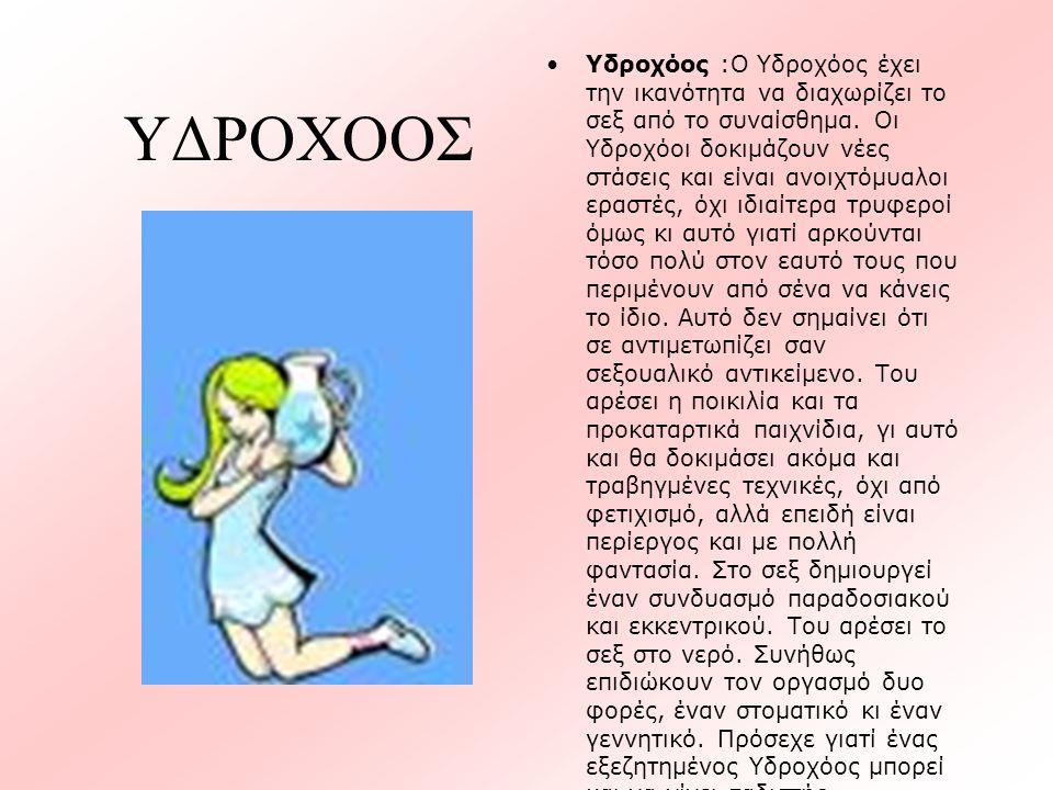 ΥΔΡΟΧΟΟΣ •Υδροχόος :Ο Υδροχόος έχει την ικανότητα να διαχωρίζει το σεξ από το συναίσθημα. Οι Υδροχόοι δοκιμάζουν νέες στάσεις και είναι ανοιχτόμυαλοι
