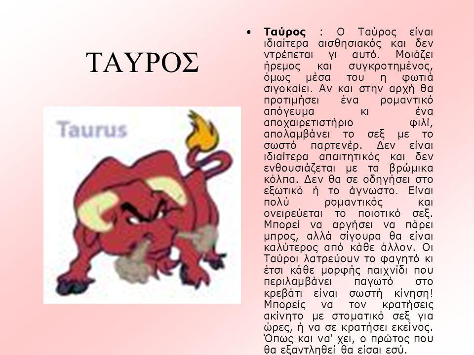 ΤΑΥΡΟΣ •Ταύρος : Ο Ταύρος είναι ιδιαίτερα αισθησιακός και δεν ντρέπεται γι αυτό. Μοιάζει ήρεμος και συγκροτημένος, όμως μέσα του η φωτιά σιγοκαίει. Αν