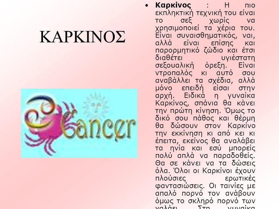ΚΑΡΚΙΝΟΣ •Καρκίνος : Η πιο εκπληκτική τεχνική του είναι το σεξ χωρίς να χρησιμοποιεί τα χέρια του. Είναι συναισθηματικός, ναι, αλλά είναι επίσης και π