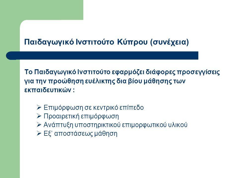 Παιδαγωγικό Ινστιτούτο Κύπρου (συνέχεια) Το Παιδαγωγικό Ινστιτούτο εφαρμόζει διάφορες προσεγγίσεις για την προώθηση ευέλικτης δια βίου μάθησης των εκπαιδευτικών :  Επιμόρφωση σε κεντρικό επίπεδο  Προαιρετική επιμόρφωση  Ανάπτυξη υποστηρικτικού επιμορφωτικού υλικού  Εξ' αποστάσεως μάθηση