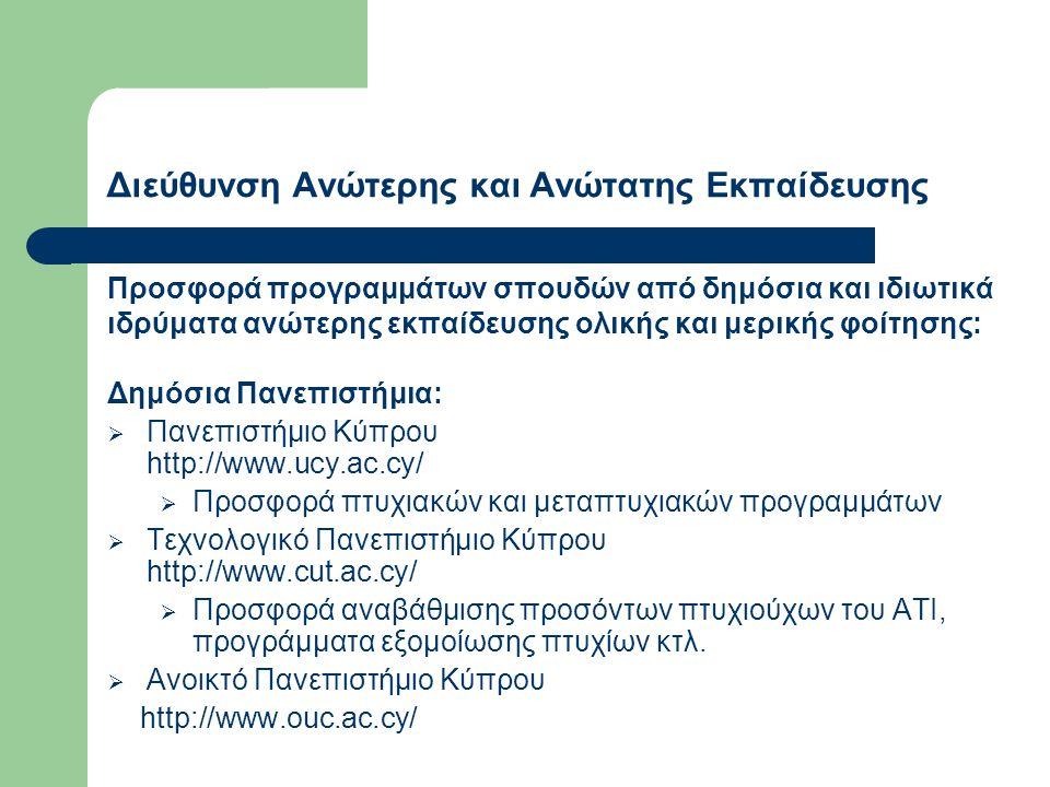 Διεύθυνση Ανώτερης και Ανώτατης Εκπαίδευσης Προσφορά προγραμμάτων σπουδών από δημόσια και ιδιωτικά ιδρύματα ανώτερης εκπαίδευσης ολικής και μερικής φοίτησης: Δημόσια Πανεπιστήμια:  Πανεπιστήμιο Κύπρου http://www.ucy.ac.cy/  Προσφορά πτυχιακών και μεταπτυχιακών προγραμμάτων  Τεχνολογικό Πανεπιστήμιο Κύπρου http://www.cut.ac.cy/  Προσφορά αναβάθμισης προσόντων πτυχιούχων του ΑΤΙ, προγράμματα εξομοίωσης πτυχίων κτλ.