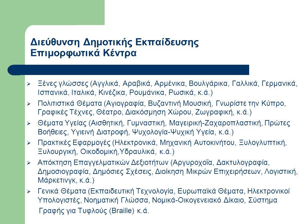 Διεύθυνση Δημοτικής Εκπαίδευσης Επιμορφωτικά Κέντρα  Ξένες γλώσσες (Αγγλικά, Αραβικά, Αρμένικα, Βουλγάρικα, Γαλλικά, Γερμανικά, Ισπανικά, Ιταλικά, Κινέζικα, Ρουμάνικα, Ρωσικά, κ.ά.)  Πολιτιστικά Θέματα (Αγιογραφία, Βυζαντινή Μουσική, Γνωρίστε την Κύπρο, Γραφικές Τέχνες, Θέατρο, Διακόσμηση Χώρου, Ζωγραφική, κ.ά.)  Θέματα Υγείας (Αισθητική, Γυμναστική, Μαγειρική-Ζαχαροπλαστική, Πρώτες Βοήθειες, Υγιεινή Διατροφή, Ψυχολογία-Ψυχική Υγεία, κ.ά.)  Πρακτικές Εφαρμογές (Ηλεκτρονικά, Μηχανική Αυτοκινήτου, Ξυλογλυπτική, Ξυλουργική, Οικοδομική,Υδραυλικά, κ.ά.)  Απόκτηση Επαγγελματικών Δεξιοτήτων (Αργυροχοΐα, Δακτυλογραφία, Δημοσιογραφία, Δημόσιες Σχέσεις, Διοίκηση Μικρών Επιχειρήσεων, Λογιστική, Μάρκετινγκ, κ.ά.)  Γενικά Θέματα (Εκπαιδευτική Τεχνολογία, Ευρωπαϊκά Θέματα, Ηλεκτρονικοί Υπολογιστές, Νοηματική Γλώσσα, Νομικά-Οικογενειακό Δίκαιο, Σύστημα Γραφής για Τυφλούς (Braille) κ.ά.