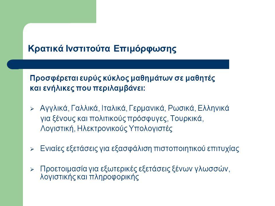 Κρατικά Ινστιτούτα Επιμόρφωσης Προσφέρεται ευρύς κύκλος μαθημάτων σε μαθητές και ενήλικες που περιλαμβάνει:  Αγγλικά, Γαλλικά, Ιταλικά, Γερμανικά, Ρωσικά, Ελληνικά για ξένους και πολιτικούς πρόσφυγες, Τουρκικά, Λογιστική, Ηλεκτρονικούς Υπολογιστές  Ενιαίες εξετάσεις για εξασφάλιση πιστοποιητικού επιτυχίας  Προετοιμασία για εξωτερικές εξετάσεις ξένων γλωσσών, λογιστικής και πληροφορικής