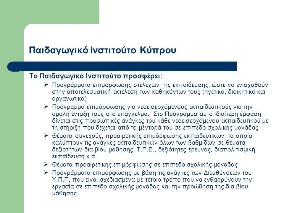Παιδαγωγικό Ινστιτούτο Κύπρου Το Παιδαγωγικό Ινστιτούτο προσφέρει:  Προγράμματα επιμόρφωσης στελεχών της εκπαίδευσης, ώστε να ενισχυθούν στην αποτελεσματική εκτέλεση των καθηκόντων τους (ηγετικά, διοικητικά και οργανωτικά)  Πρόγραμμα επιμόρφωσης για νεοεισερχόμενους εκπαιδευτικούς για την ομαλή ένταξή τους στο επάγγελμα.