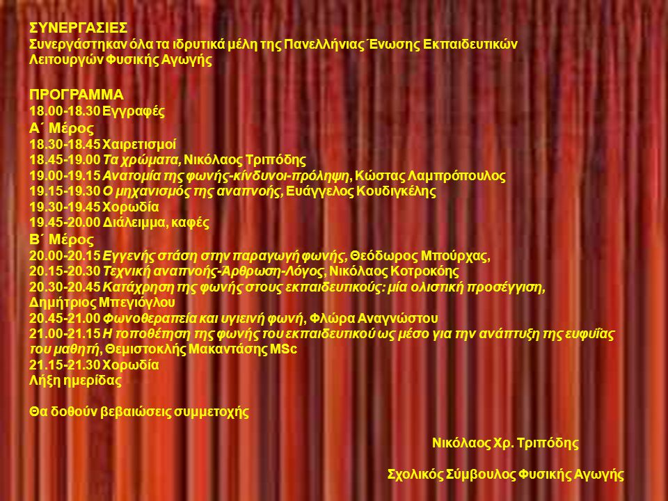 ΣΥΝΕΡΓΑΣΙΕΣ Συνεργάστηκαν όλα τα ιδρυτικά μέλη της Πανελλήνιας Ένωσης Εκπαιδευτικών Λειτουργών Φυσικής Αγωγής ΠΡΟΓΡΑΜΜΑ 18.00-18.30 Εγγραφές Α΄ Μέρος 18.30-18.45 Χαιρετισμοί 18.45-19.00 Τα χρώματα, Νικόλαος Τριπόδης 19.00-19.15 Ανατομία της φωνής-κίνδυνοι-πρόληψη, Κώστας Λαμπρόπουλος 19.15-19.30 Ο μηχανισμός της αναπνοής, Ευάγγελος Κουδιγκέλης 19.30-19.45 Χορωδία 19.45-20.00 Διάλειμμα, καφές Β΄ Μέρος 20.00-20.15 Εγγενής στάση στην παραγωγή φωνής, Θεόδωρος Μπούρχας, 20.15-20.30 Τεχνική αναπνοής-Άρθρωση-Λόγος, Νικόλαος Κοτροκόης 20.30-20.45 Κατάχρηση της φωνής στους εκπαιδευτικούς: μία ολιστική προσέγγιση, Δημήτριος Μπεγιόγλου 20.45-21.00 Φωνοθεραπεία και υγιεινή φωνή, Φλώρα Αναγνώστου 21.00-21.15 Η τοποθέτηση της φωνής του εκπαιδευτικού ως μέσo για την ανάπτυξη της ευφυΐας του μαθητή, Θεμιστοκλής Μακαντάσης MSc 21.15-21.30 Χορωδία Λήξη ημερίδας Θα δοθούν βεβαιώσεις συμμετοχής Νικόλαος Χρ.
