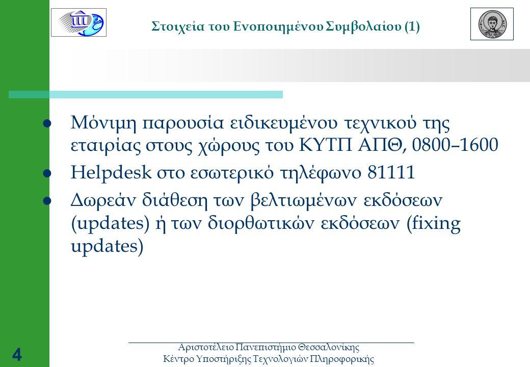 Αριστοτέλειο Πανεπιστήμιο Θεσσαλονίκης Κέντρο Υποστήριξης Τεχνολογιών Πληροφορικής 4 Στοιχεία του Ενοποιημένου Συμβολαίου (1)  Μόνιμη παρουσία ειδικευμένου τεχνικού της εταιρίας στους χώρους του ΚΥΤΠ ΑΠΘ, 0800–1600  Helpdesk στο εσωτερικό τηλέφωνο 81111  Δωρεάν διάθεση των βελτιωμένων εκδόσεων (updates) ή των διορθωτικών εκδόσεων (fixing updates)