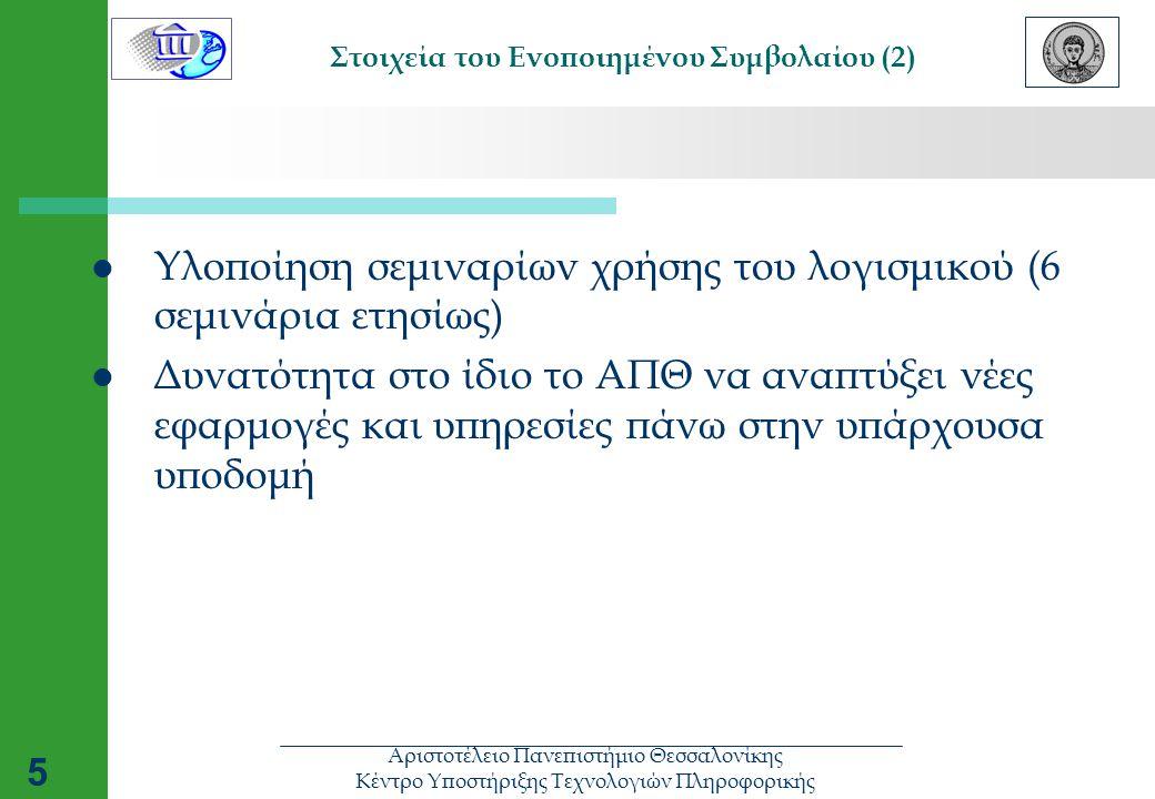 Αριστοτέλειο Πανεπιστήμιο Θεσσαλονίκης Κέντρο Υποστήριξης Τεχνολογιών Πληροφορικής 5 Στοιχεία του Ενοποιημένου Συμβολαίου (2)  Υλοποίηση σεμιναρίων χρήσης του λογισμικού (6 σεμινάρια ετησίως)  Δυνατότητα στο ίδιο το ΑΠΘ να αναπτύξει νέες εφαρμογές και υπηρεσίες πάνω στην υπάρχουσα υποδομή