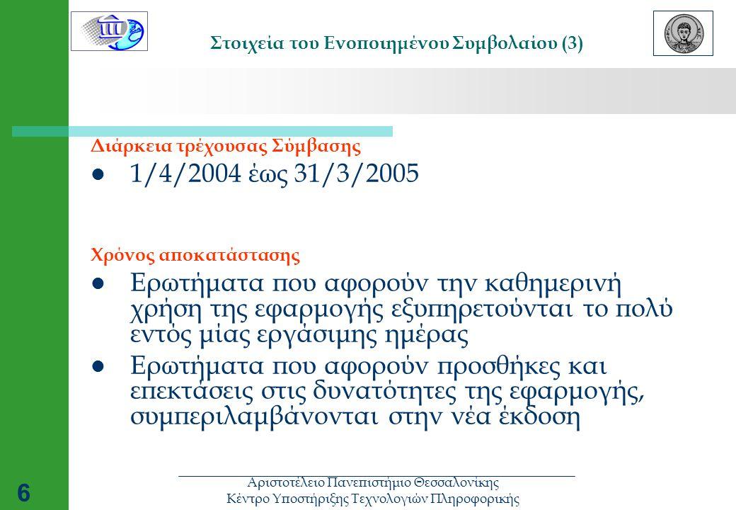 Αριστοτέλειο Πανεπιστήμιο Θεσσαλονίκης Κέντρο Υποστήριξης Τεχνολογιών Πληροφορικής 6 Στοιχεία του Ενοποιημένου Συμβολαίου (3) Διάρκεια τρέχουσας Σύμβασης  1/4/2004 έως 31/3/2005 Χρόνος αποκατάστασης  Ερωτήματα που αφορούν την καθημερινή χρήση της εφαρμογής εξυπηρετούνται το πολύ εντός μίας εργάσιμης ημέρας  Ερωτήματα που αφορούν προσθήκες και επεκτάσεις στις δυνατότητες της εφαρμογής, συμπεριλαμβάνονται στην νέα έκδοση