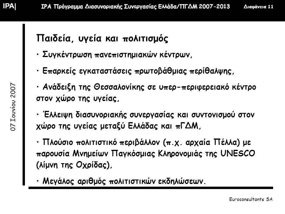 IPA| IPA Πρόγραμμα Διασυνοριακής Συνεργασίας Ελλάδα/ΠΓΔΜ 2007-2013 Διαφάνεια 11 07 Ιουνίου 2007 Euroconsultants SA Παιδεία, υγεία και πολιτισμός • Συγ