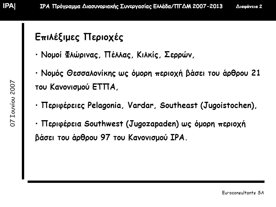 IPA  IPA Πρόγραμμα Διασυνοριακής Συνεργασίας Ελλάδα/ΠΓΔΜ 2007-2013 Διαφάνεια 23 07 Ιουνίου 2007 Euroconsultants SA Διαθέσιμοι Κοινοτικοί πόροι (€) • Σύνολο: 23.000.000 (ΕΤΠΑ 15.000.000, IPA 8.000.000) • Άξονας 1: 40% • Άξονας 2: 50% • Άξονας 3: 10% Σύνολο Δημόσιας Δαπάνης: 29.000.000 € Η διαχείριση του προγράμματος θα γίνει σύμφωνα με τις εγκεκριμένες διατάξεις εφαρμογής.