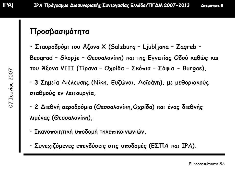 IPA  IPA Πρόγραμμα Διασυνοριακής Συνεργασίας Ελλάδα/ΠΓΔΜ 2007-2013 Διαφάνεια 19 07 Ιουνίου 2007 Euroconsultants SA Άξονας 1: Ενίσχυση της Διασυνοριακής Οικονομικής Ανάπτυξης • Τομέας Παρέμβασης 1.3 Αειφόρος τουρισμός • Στόχος είναι η στήριξη κοινών δράσεων αειφόρου τουρισμού • Ενδεικτικές δράσεις: Ανάπτυξη εναλλακτικών μορφών τουρισμού: ιαματικού, οικοτουρισμού, ορεινού και χειμερινού τουρισμού στις ορεινές περιοχές, ανάπτυξη προγραμμάτων εκπαίδευσης και ευαισθητοποίησης στον χώρο του οικοτουρισμού, ανάπτυξη δικτύων και πληροφοριακών κόμβων για στοχευμένες τουριστικές δράσεις, ανάπτυξη κοινών προδιαγραφών για υπηρεσίες, χρεώσεις, καταρτίσεις κλπ.