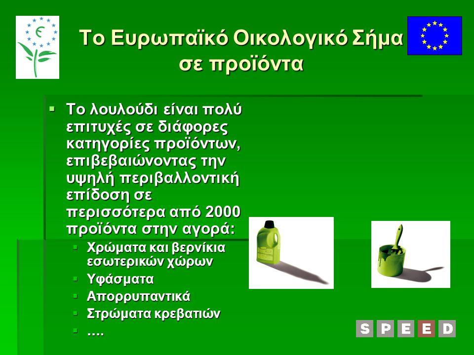 Το Ευρωπαϊκό Οικολογικό Σήμα σε προϊόντα  Το λουλούδι είναι πολύ επιτυχές σε διάφορες κατηγορίες προϊόντων, επιβεβαιώνοντας την υψηλή περιβαλλοντική επίδοση σε περισσότερα από 2000 προϊόντα στην αγορά:  Χρώματα και βερνίκια εσωτερικών χώρων  Υφάσματα  Απορρυπαντικά  Στρώματα κρεβατιών  ….