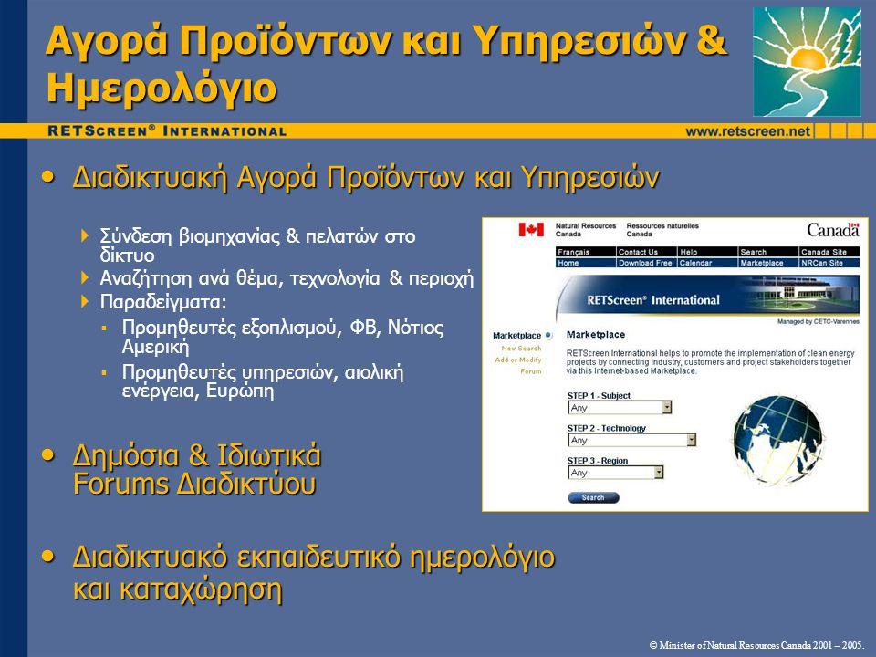 • Διαδικτυακή Αγορά Προϊόντων και Υπηρεσιών  Σύνδεση βιομηχανίας & πελατών στο δίκτυο  Αναζήτηση ανά θέμα, τεχνολογία & περιοχή  Παραδείγματα:  Προμηθευτές εξοπλισμού, ΦΒ, Νότιος Αμερική  Προμηθευτές υπηρεσιών, αιολική ενέργεια, Ευρώπη • Δημόσια & Ιδιωτικά Forums Διαδικτύου • Διαδικτυακό εκπαιδευτικό ημερολόγιο και καταχώρηση © Minister of Natural Resources Canada 2001 – 2005.