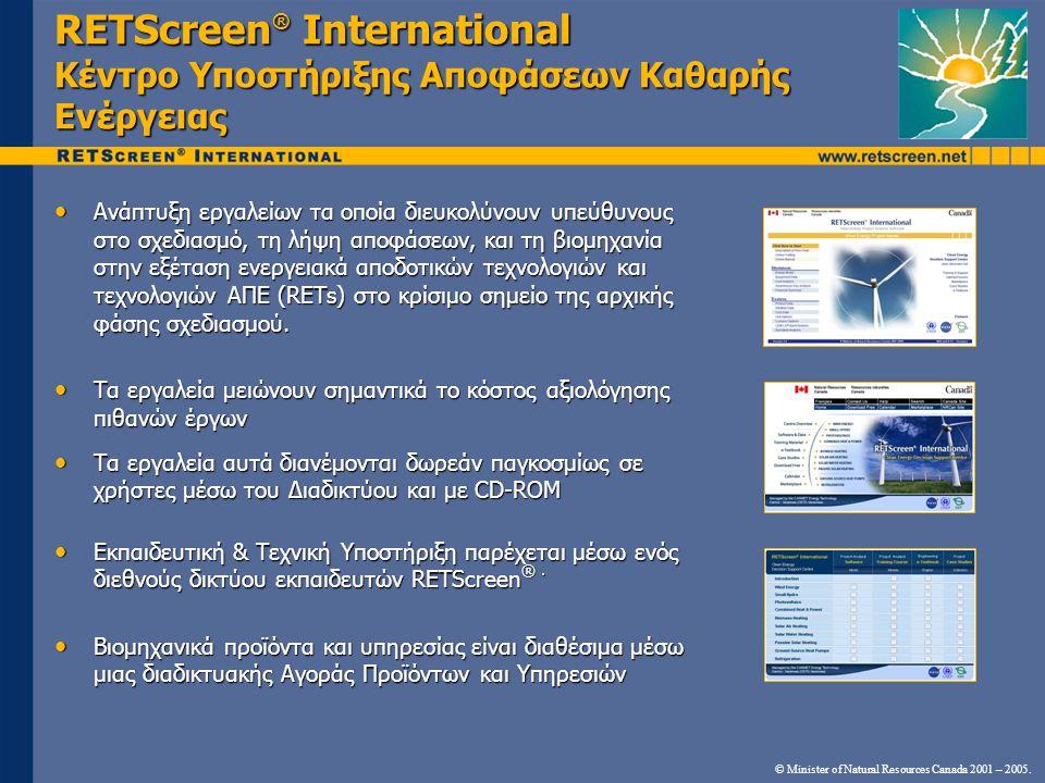 RETScreen ® International Κέντρο Υποστήριξης Αποφάσεων Καθαρής Ενέργειας • Ανάπτυξη εργαλείων τα οποία διευκολύνουν υπεύθυνους στο σχεδιασμό, τη λήψη αποφάσεων, και τη βιομηχανία στην εξέταση ενεργειακά αποδοτικών τεχνολογιών και τεχνολογιών ΑΠΕ (RETs) στο κρίσιμο σημείο της αρχικής φάσης σχεδιασμού.