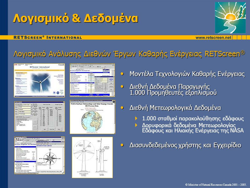 • Μοντέλα Τεχνολογιών Καθαρής Ενέργειας • Διεθνή Δεδομένα Παραγωγής 1.000 Προμηθευτές εξοπλισμού • Διεθνή Μετεωρολογικά Δεδομένα  1.000 σταθμοί παρακολούθησης εδάφους  Δορυφορικά δεδομένα Μετεωρολογίας Εδάφους και Ηλιακής Ενέργειας της NASA • Διασυνδεδεμένος χρήστης και Εγχειρίδιο Λογισμικό Ανάλυσης Διεθνών Έργων Καθαρής Ενέργειας RETScreen ® © Minister of Natural Resources Canada 2001 – 2005.