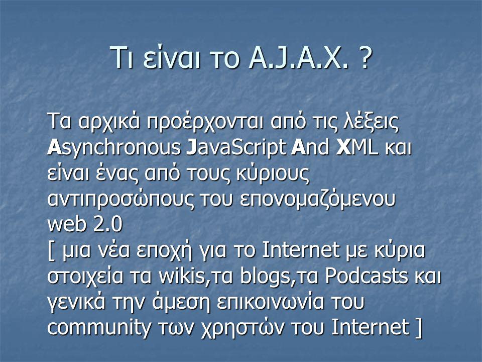 Τι είναι το A.J.A.X. ? Τα αρχικά προέρχονται από τις λέξεις Asynchronous JavaScript And XML και είναι ένας από τους κύριους αντιπροσώπους του επονομαζ