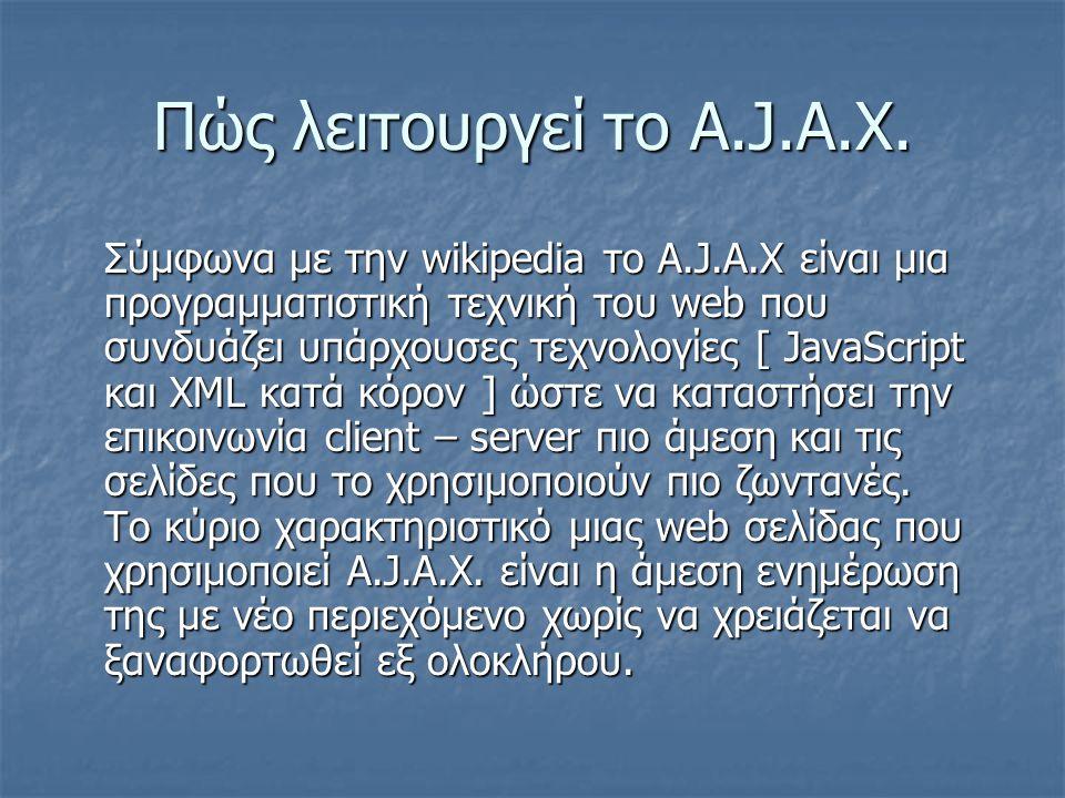 Πώς λειτουργεί το A.J.A.X. Σύμφωνα με την wikipedia το A.J.A.X είναι μια προγραμματιστική τεχνική του web που συνδυάζει υπάρχουσες τεχνολογίες [ JavaS