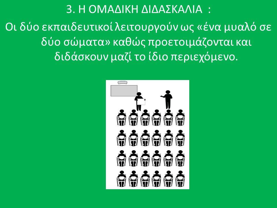 3. Η ΟΜΑΔΙΚΗ ΔΙΔΑΣΚΑΛΙΑ : Οι δύο εκπαιδευτικοί λειτουργούν ως «ένα μυαλό σε δύο σώματα» καθώς προετοιμάζονται και διδάσκουν μαζί το ίδιο περιεχόμενο.