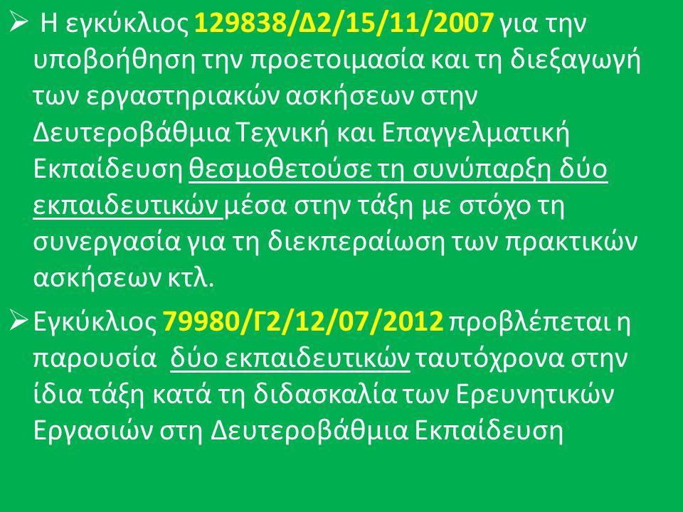  Η εγκύκλιος 129838/Δ2/15/11/2007 για την υποβοήθηση την προετοιμασία και τη διεξαγωγή των εργαστηριακών ασκήσεων στην Δευτεροβάθμια Τεχνική και Επαγγελματική Εκπαίδευση θεσμοθετούσε τη συνύπαρξη δύο εκπαιδευτικών μέσα στην τάξη με στόχο τη συνεργασία για τη διεκπεραίωση των πρακτικών ασκήσεων κτλ.