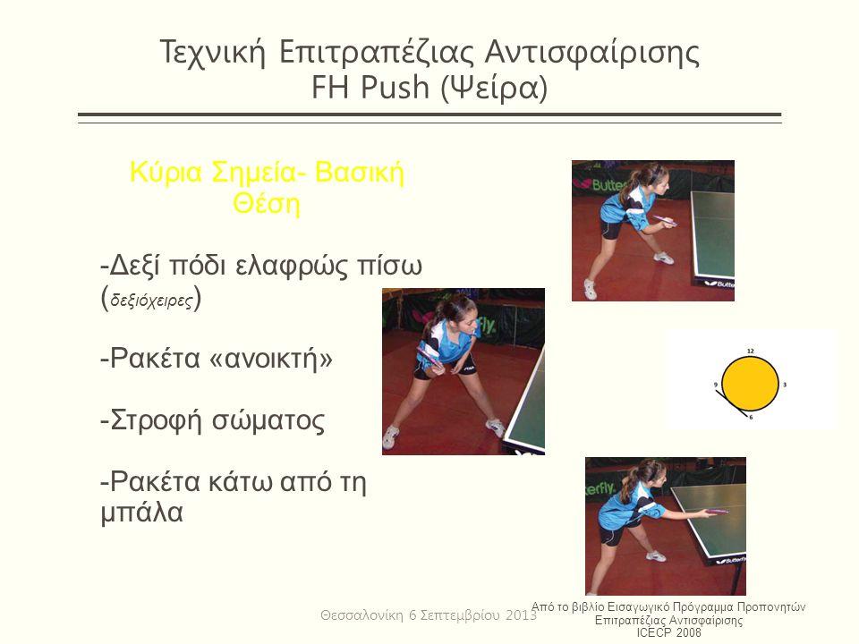 Τεχνική Επιτραπέζιας Αντισφαίρισης FH Push (Ψείρα) Κύρια Σημεία- Βασική Θέση -Δεξί πόδι ελαφρώς πίσω ( δεξιόχειρες ) -Ρακέτα «ανοικτή» -Στροφή σώματος -Ρακέτα κάτω από τη μπάλα Από το βιβλίο Εισαγωγικό Πρόγραμμα Προπονητών Επιτραπέζιας Αντισφαίρισης ICECP 2008 Θεσσαλονίκη 6 Σεπτεμβρίου 2013