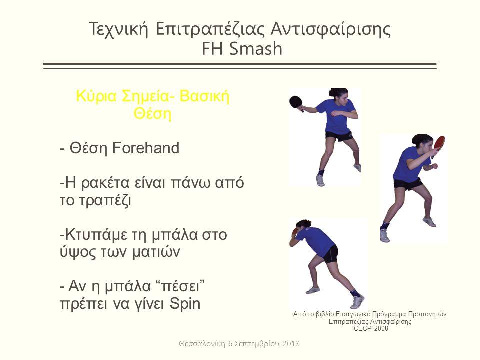 Τεχνική Επιτραπέζιας Αντισφαίρισης FH Smash Κύρια Σημεία- Βασική Θέση - Θέση Forehand -Η ρακέτα είναι πάνω από το τραπέζι -Κτυπάμε τη μπάλα στο ύψος των ματιών - Αν η μπάλα πέσει πρέπει να γίνει Spin Από το βιβλίο Εισαγωγικό Πρόγραμμα Προπονητών Επιτραπέζιας Αντισφαίρισης ICECP 2008 Θεσσαλονίκη 6 Σεπτεμβρίου 2013
